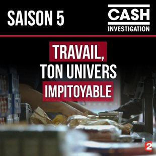 cash investigation travail ton univers impitoyable